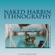 """Naked Harbin Ethnography"" by Prof Scott Gordon Kenneth MacLeod III"