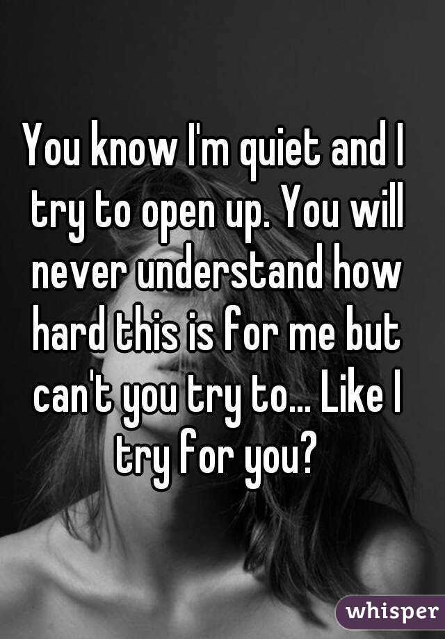 You Know Im Quiet And I Try To Open Up You Will Never Understand How
