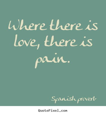 Love Quotes Where There Is Love There Is Pain