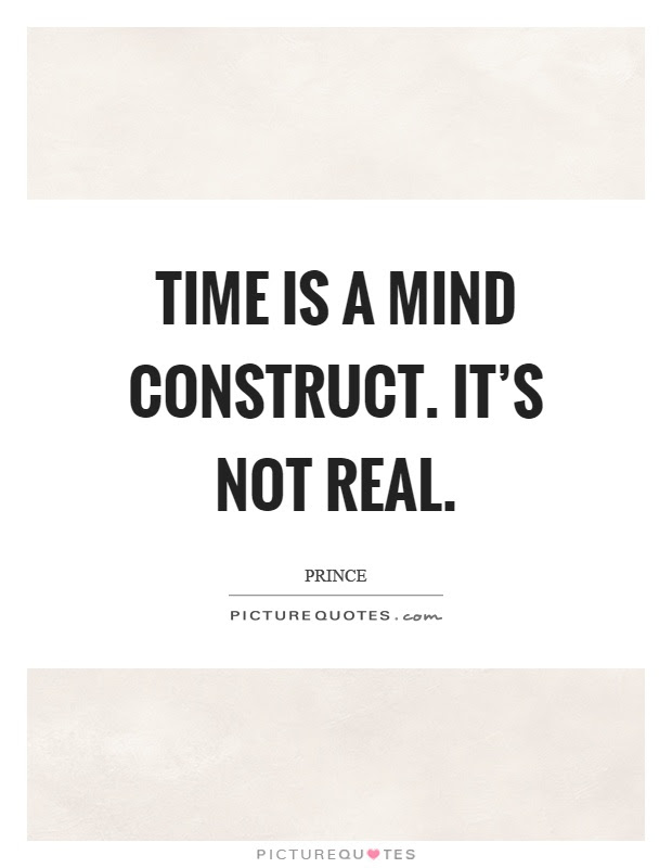 Time Is A Mind Construct Its Not Real Picture Quotes