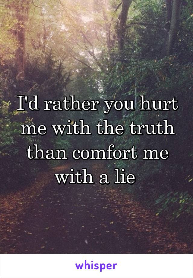 Id Rather You Hurt Me With The Truth Than Comfort Me With A Lie