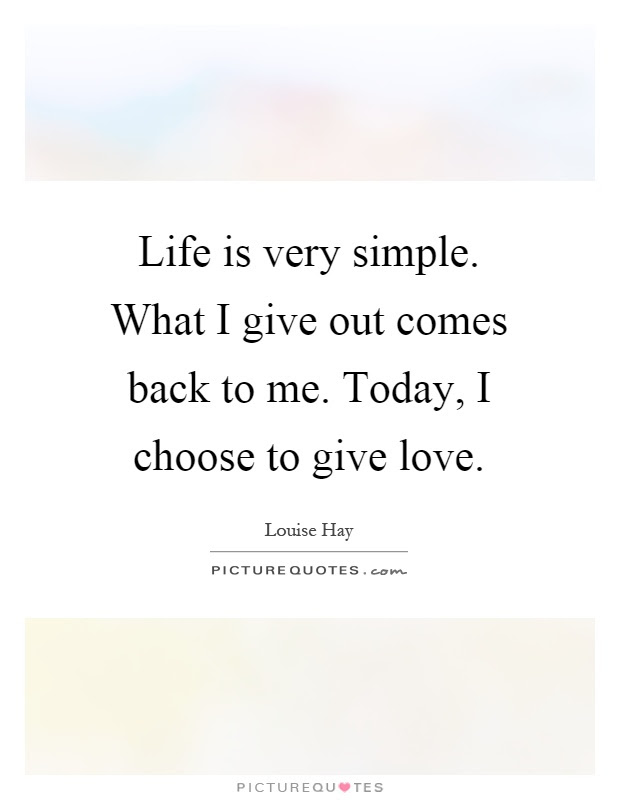 Life Is Very Simple What I Give Out Comes Back To Me Today I