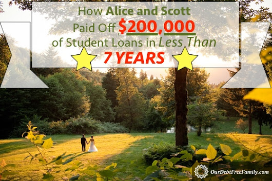 How Alice and Scott Paid Off $200,000 of Student Loans in Less Than 7 Years - Our Debt Free Family