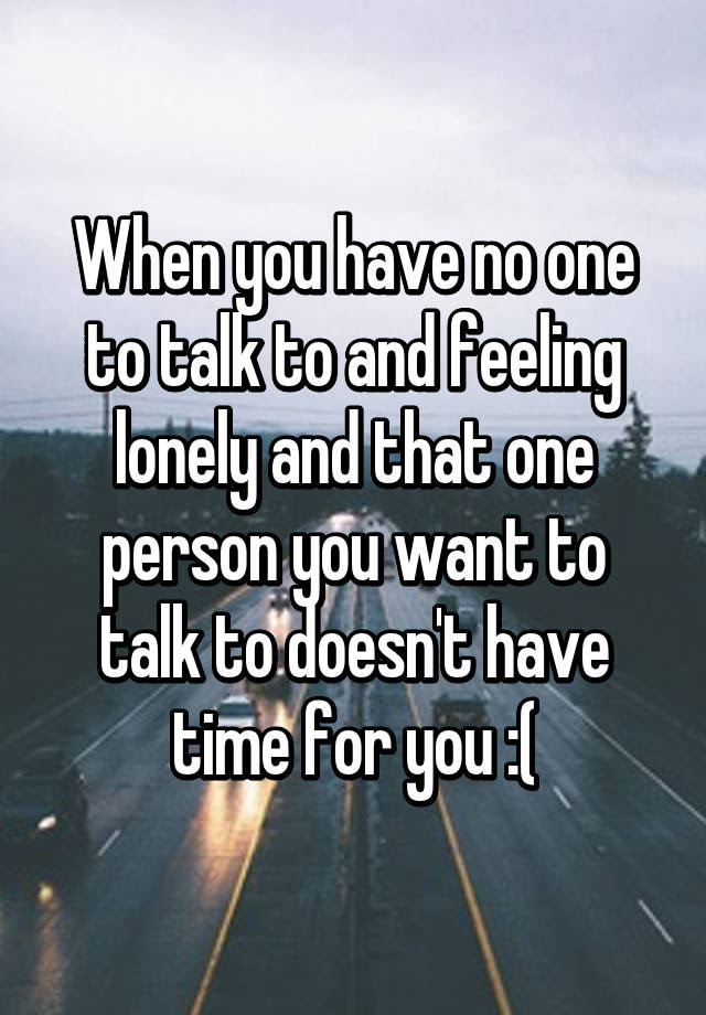 When You Have No One To Talk To And Feeling Lonely And That One