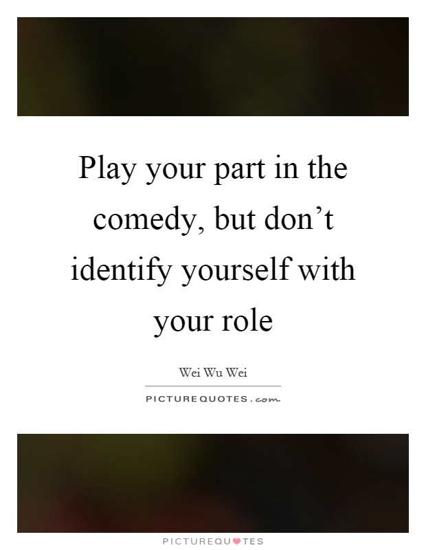 Play Your Part In The Comedy But Dont Identify Yourself With