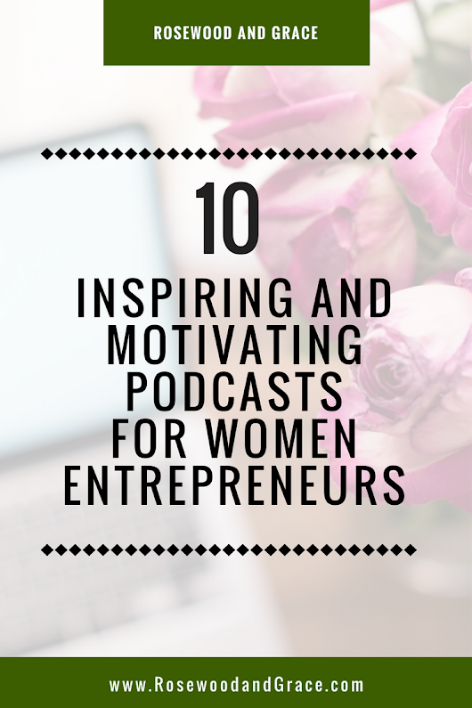 10 Inspiring and Motivating Podcasts for Women Entrepreneurs - Rosewood and Grace