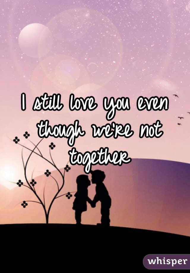 I Still Love You Even Though Were Not Together