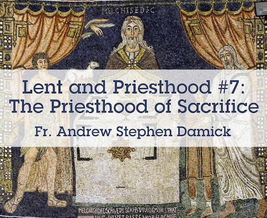 Lent and Priesthood #7: The Priesthood of Sacrifice — Roads from Emmaus