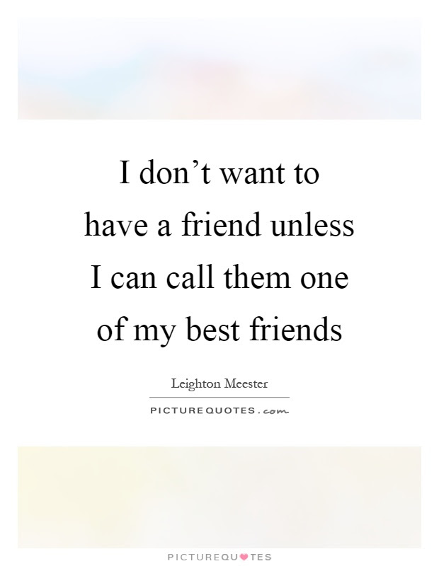 I Dont Want To Have A Friend Unless I Can Call Them One Of My