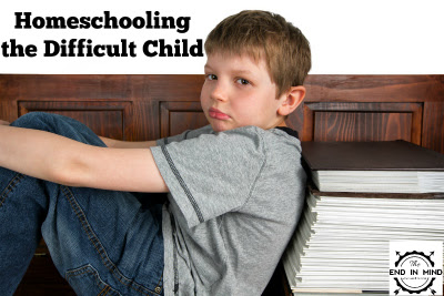 Homeschooling the Difficult Child - The End In Mind
