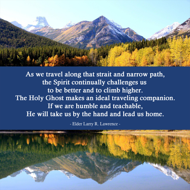 'As  we travel along that strait and narrow path, the Spirit continually  challenges us to be better and to climb higher. The Holy Ghost makes an  ideal traveling companion. If we are humble and teachable, He will take  us by the hand and lead us home.' - Elder Larry R. Lawrence