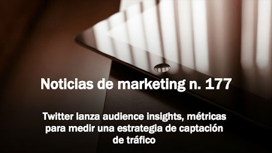 Noticias de Marketing n. 177: Audience Insights de Twitter, métricas de captación de tráfico vía @tristanelosegui