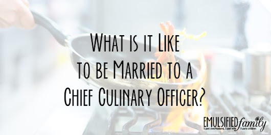 What is it Like to be Married to a Chief Culinary Officer? - Emulsified Family