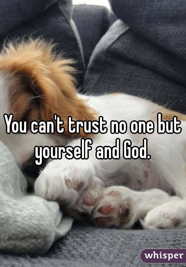 You Cant Trust No One But Yourself And God