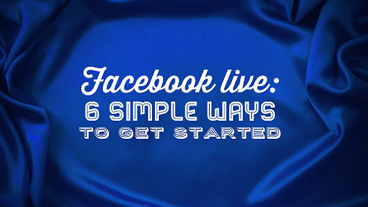 Facebook LIVE: 6 simple ways to get started