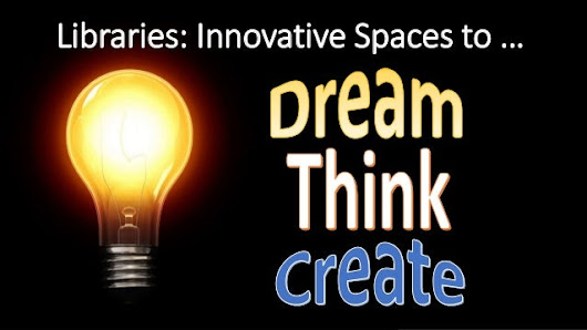 Libraries: Innovative Spaces to Dream, Think, and Create.