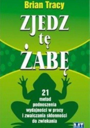 Zjedz tę żabę. 21 metod podnoszenia wydajności w pracy i zwalczania skłonności do zwlekania - Brian Tracy