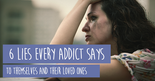 6 Lies Every Addict Says To Themselves And Their Loved Ones