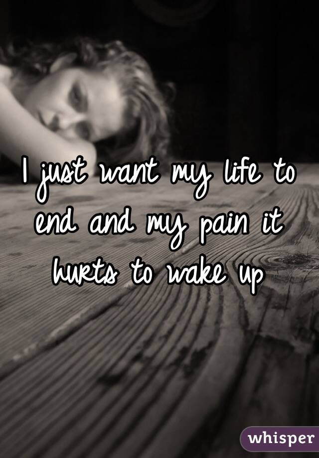 I Just Want My Life To End And My Pain It Hurts To Wake Up