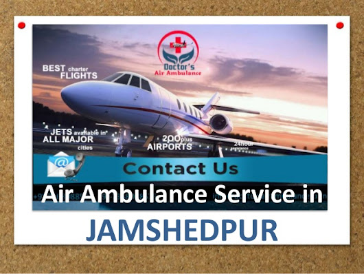 Get the Advantages of Doctors Air Ambulance Service in Jamshedpur – Avail it anytime at a Very Reasonable Price