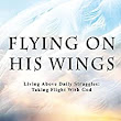 Flying on His Wings: Living Above Daily Struggles: Taking Flight With God - Kindle edition by Lisa Buffaloe. Religion & Spirituality Kindle eBooks @ Amazon.com.