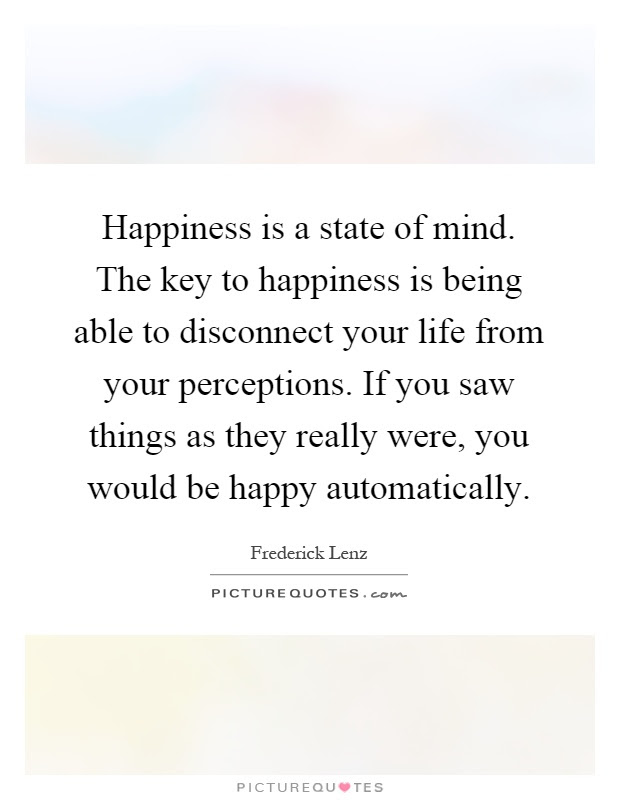 Happiness Is A State Of Mind The Key To Happiness Is Being Able