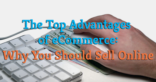 The Top Advantages of eCommerce: Why You Should Sell Online