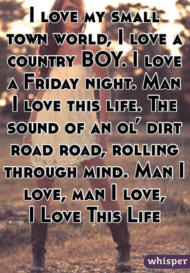 I Love My Small Town World I Love A Country Boy I Love A Friday