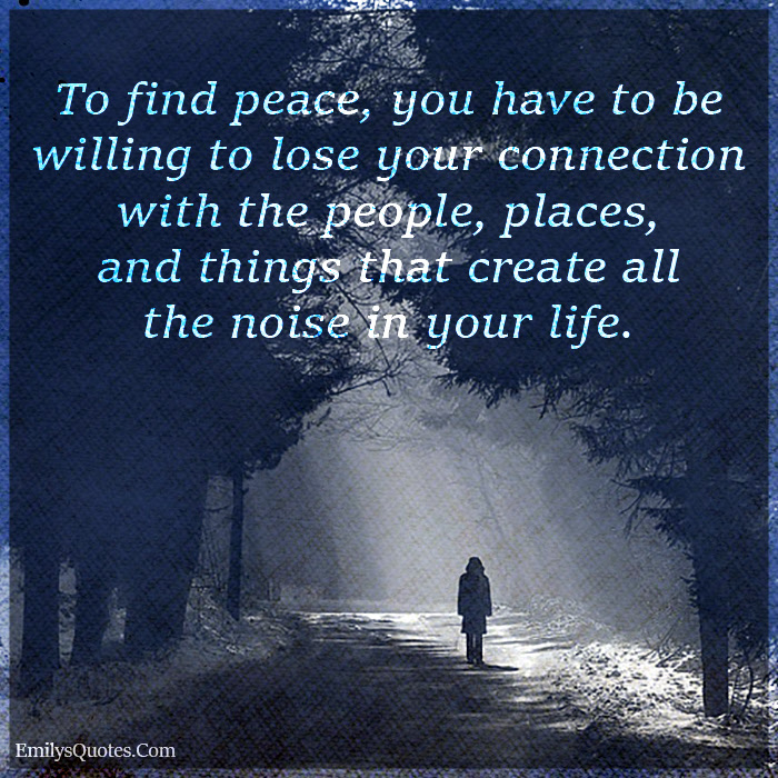To Find Peace You Have To Be Willing To Lose Your Connection With