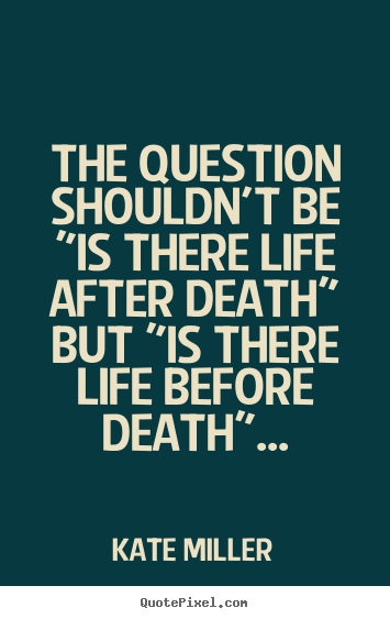 The Question Shouldnt Be Is There Life After Death But Kate