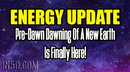Energy Update - Pre-Dawn Dawning Of A New Earth Is Finally Here! - In5D Esoteric, Metaphysical, and Spiritual Database