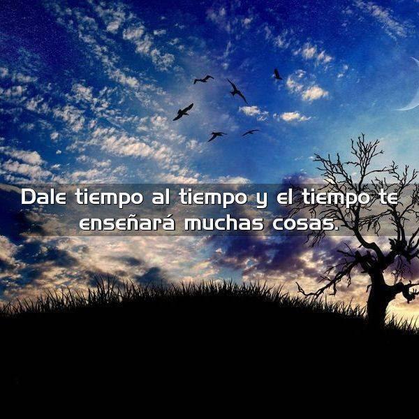 Dale Tiempo Al Tiempo Y El Tiempo Frases Con Imagenes