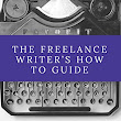 The Freelance Writer's How To Guide: Become Your Own Boss Find Success and Earn a Real Living
