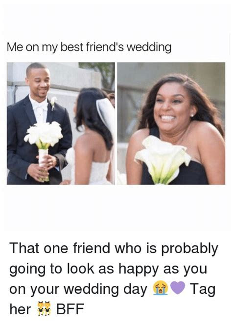 Me on My Best Friend's Wedding That One Friend Who Is