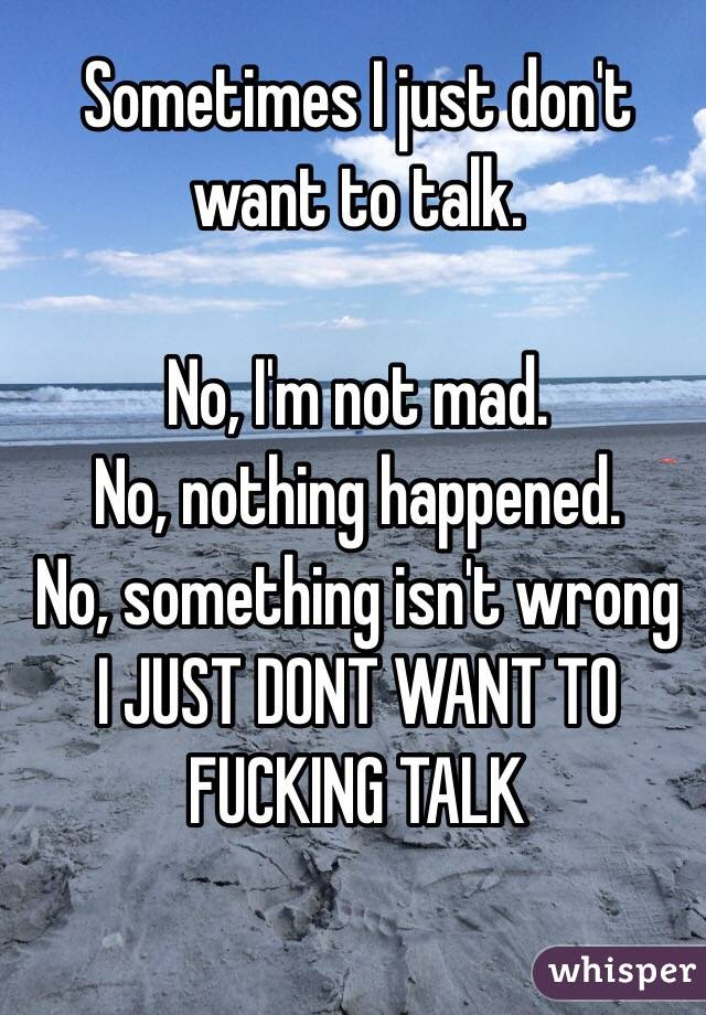 Sometimes I Just Dont Want To Talk No Im Not Mad No Nothing