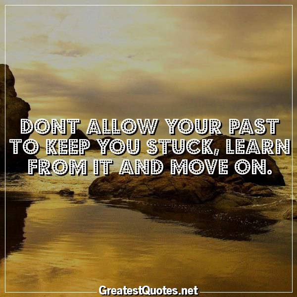 Dont Allow Your Past To Keep You Stuck Learn From It And Move On