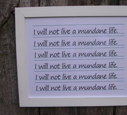 I will not live a mundane life.