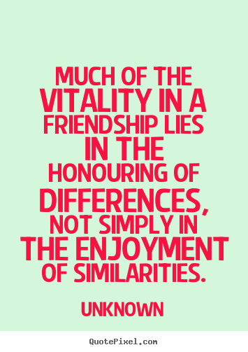 Unknown Picture Quotes Much Of The Vitality In A Friendship Lies