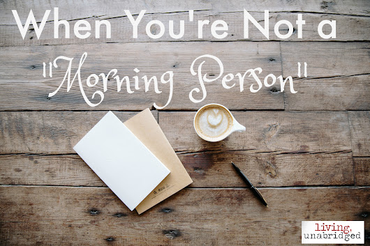 "When You're Not a ""Morning Person"" - Living Unabridged"