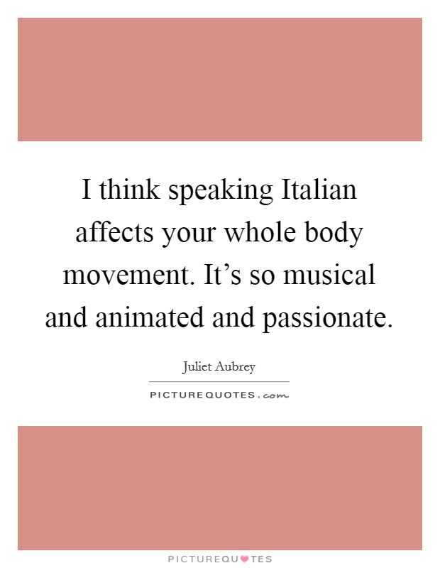 I Think Speaking Italian Affects Your Whole Body Movement It S Picture Quotes