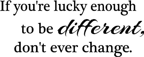 If You Re Lucky Enough To Be Different Don T Ever Change