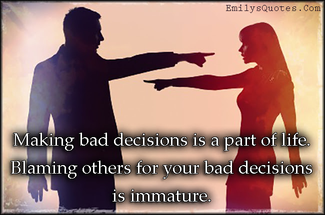 Making Bad Decisions Is A Part Of Life Blaming Others For Your Bad