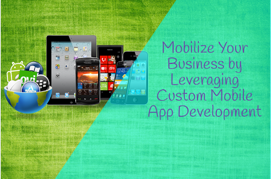 Mobilize Your Business by Leveraging Custom Mobile App Development
