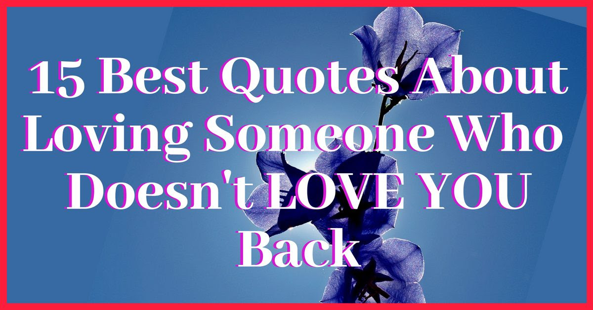 Quotes About Loving Someone Who Doesn T Love You Back Quotes Of