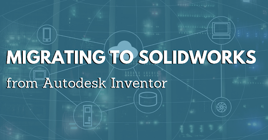 "Migrating to SOLIDWORKS From Autodesk Inventor and Inventor Fusion Made ""Easy"""