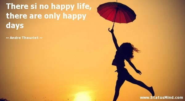 There Si No Happy Life There Are Only Happy Days Statusmindcom