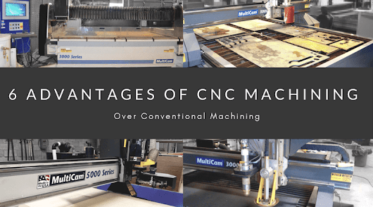 6 Advantages of CNC Machining Over Conventional Machining