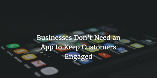 Businesses Don't Need an App to Keep Customers Engaged - Digital Media Berlin
