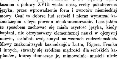 kazania z połowy XVIII wieku noszą cechy pokaleczenia języka przez wprowadzenie form i zwrotów niemieckiej mowy Czuł to dobrze lud serbski i nieraz wynurzał kaznodziejom z tego powodu nieukontentowanie Lecz jakim że sposobem zachować się miała czystość języka kiedy kapłani nie otrzymawszy elementarnej nauki w ojczystej mowie kształcili swój umysł na wzorach cudzoziemskich Mowy znakomitszych kaznodziejów Lutra Rigera Franka i innych stawały się źródłem mądrości dla serbskich kapłanów którzy tłumacząc je mimowolnie musieli uledz