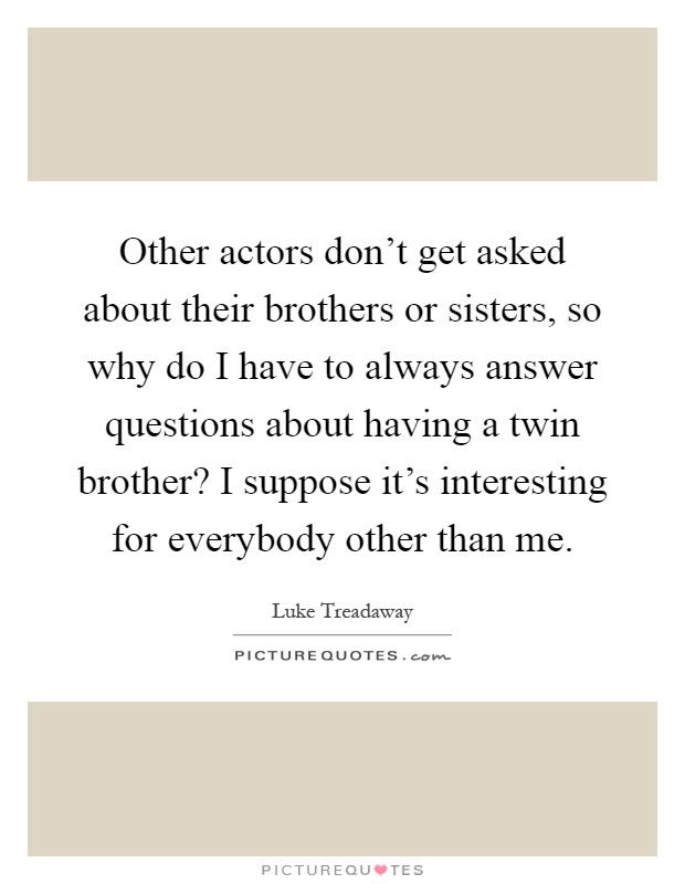 Other Actors Dont Get Asked About Their Brothers Or Sisters So